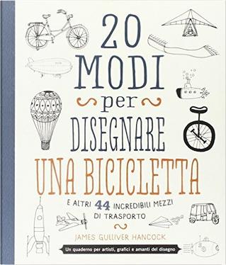 20 modi per disegnare una bicicletta e altri 44 incredibili mezzi di trasporto by James Gulliver Hancock