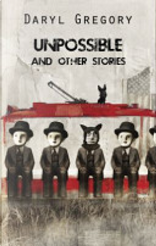 Unpossible and Other Stories by Daryl Gregory