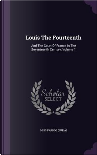 Louis the Fourteenth and the Court of France in the Seventeenth Century; Volume 1 by Miss Pardoe (Julia)