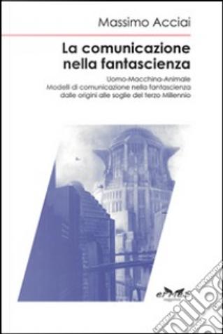 La comunicazione nella fantascienza by Massimo Acciai Baggiani