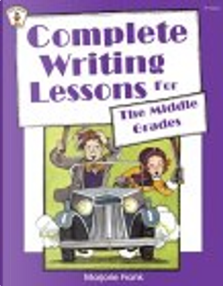 Complete Writing Lessons for the Middle Grades by Marjorie Frank