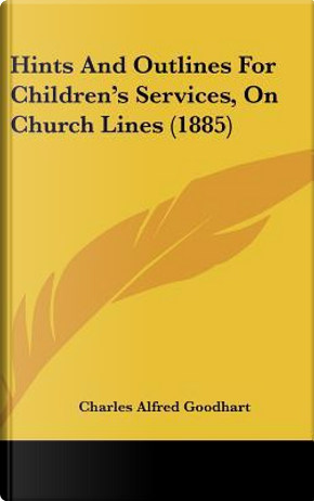 Hints and Outlines for Children's Services, on Church Lines (1885) by Charles Alfred Goodhart