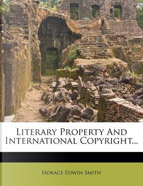 Literary Property and International Copyright... by Horace Edwin Smith