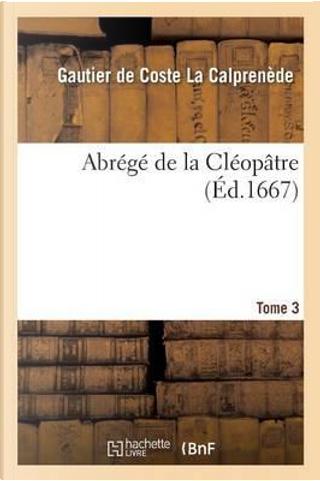 Abrege de la Cléopâtre Tome 3 by La Calprenede-G