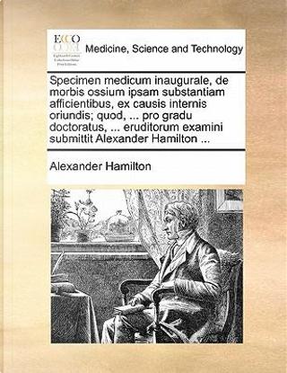 Specimen Medicum Inaugurale, de Morbis Ossium Ipsam Substantiam Afficientibus, Ex Causis Internis Oriundis; Quod, ... Pro Gradu Doctoratus, ... Erudit by Alexander Hamilton
