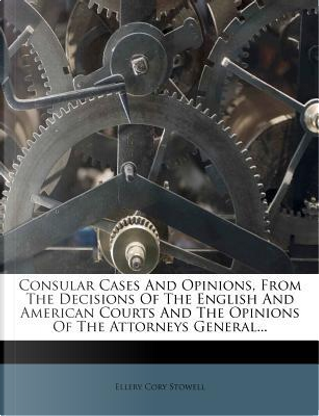 Consular Cases and Opinions, from the Decisions of the English and American Courts and the Opinions of the Attorneys General. by Ellery Cory Stowell
