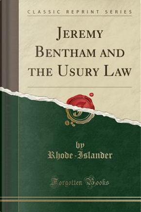 Jeremy Bentham and the Usury Law (Classic Reprint) by Rhode-Islander Rhode-Islander