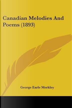 Canadian Melodies And Poems by George Earle Merkley