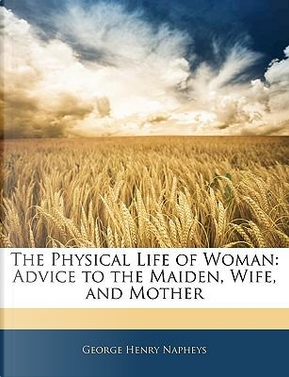 The Physical Life of Woman by George Henry Napheys