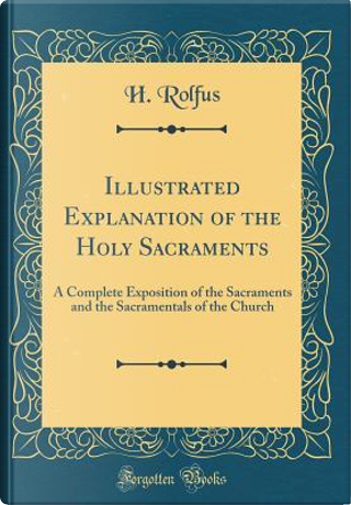 Illustrated Explanation of the Holy Sacraments by H. Rolfus