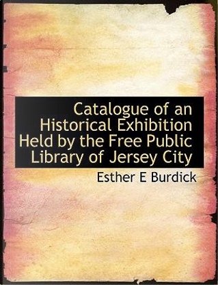 Catalogue of an Historical Exhibition Held by the Free Public Library of Jersey City by Esther E Burdick