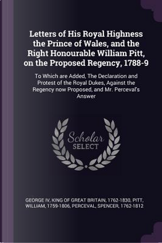 Letters of His Royal Highness the Prince of Wales, and the Right Honourable William Pitt, on the Proposed Regency, 1788-9 by William Pitt