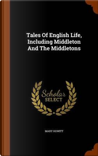 Tales of English Life, Including Middleton and the Middletons by Mary Howitt