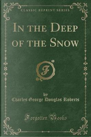 In the Deep of the Snow (Classic Reprint) by Charles George Douglas Roberts