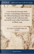Letter from the Secretary of the Treasury, Transmitting a Statement of the Official Emoluments of the Officers Employed in the Collection of the Internal Revenues of the United States. 1st March, 1799 by Multiple Contributors