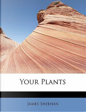 Your Plants by James Sheehan