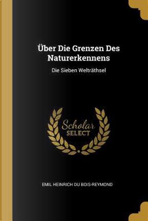 Über Die Grenzen Des Naturerkennens by Emil Heinrich Du Bois-Reymond