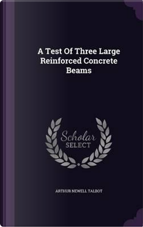 A Test of Three Large Reinforced Concrete Beams by Arthur Newell Talbot