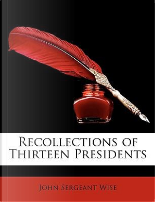 Recollections of Thirteen Presidents by John Sergeant Wise