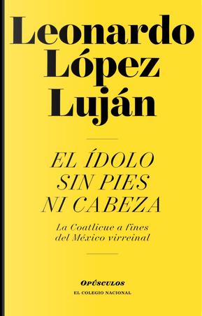El ídolo sin pies ni cabeza by Leonardo López Luján