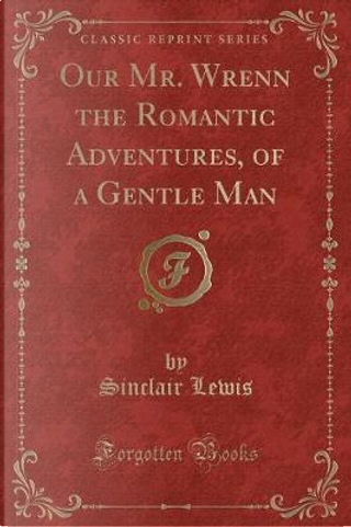 Our Mr. Wrenn the Romantic Adventures, of a Gentle Man (Classic Reprint) by Sinclair Lewis
