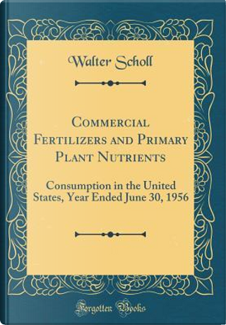 Commercial Fertilizers and Primary Plant Nutrients by Walter Scholl
