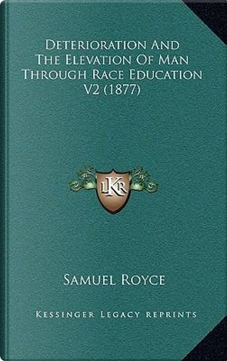 Deterioration and the Elevation of Man Through Race Educatiodeterioration and the Elevation of Man Through Race Education V2 (1877) N V2 (1877) by Samuel Royce