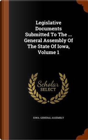 Legislative Documents Submitted to the General Assembly of the State of Iowa, Volume 1 by Iowa General Assembly