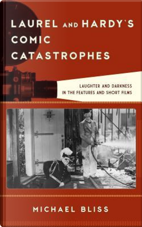 Laurel and Hardy's Comic Catastrophes by Michael Bliss