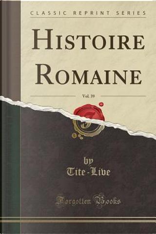Histoire Romaine, Vol. 39 (Classic Reprint) by Tite-Live Tite-Live