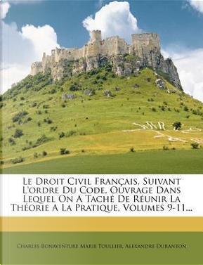 Le Droit Civil Francais, Suivant L'Ordre Du Code, Ouvrage Dans Lequel on a Tache de Reunir La Theorie a la Pratique, Volumes 9-11. by Alexandre Duranton