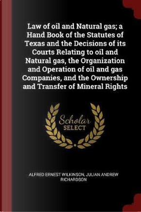 Law of Oil and Natural Gas; A Hand Book of the Statutes of Texas and the Decisions of Its Courts Relating to Oil and Natural Gas, the Organization and by Alfred Ernest Wilkinson
