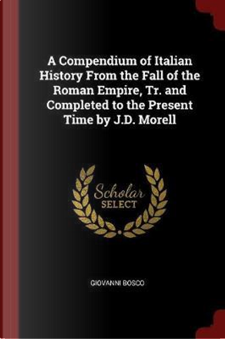 A Compendium of Italian History from the Fall of the Roman Empire, Tr. and Completed to the Present Time by J.D. Morell by Giovanni Bosco
