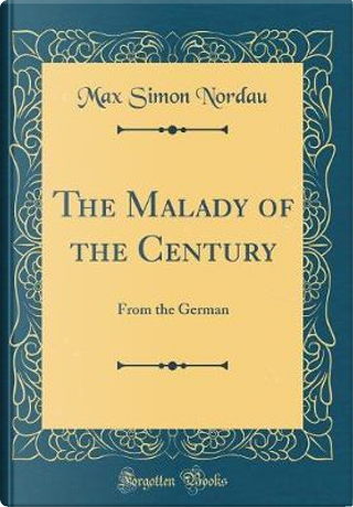 The Malady of the Century by Max Simon Nordau