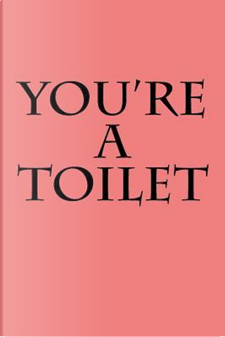 You're a Toilet by Irreverent Journals