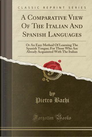 A Comparative View Of The Italian And Spanish Languages by Pietro Bachi