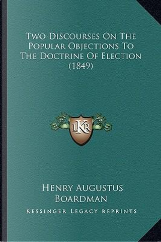 Two Discourses on the Popular Objections to the Doctrine of Election (1849) by Henry Augustus Boardman
