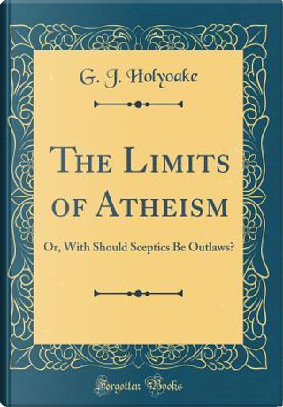 The Limits of Atheism by G. J. Holyoake