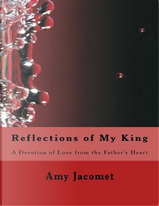 Reflections of My King by Amy Jacomet