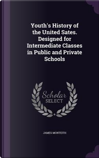 Youth's History of the United Sates. Designed for Intermediate Classes in Public and Private Schools by James Monteith