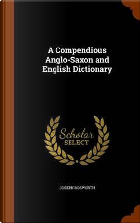 A Compendious Anglo-Saxon and English Dictionary by Joseph Bosworth