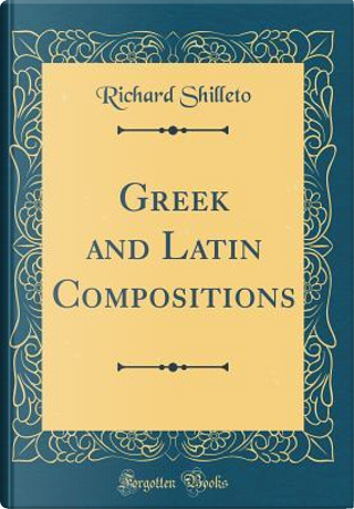 Greek and Latin Compositions (Classic Reprint) by Richard Shilleto