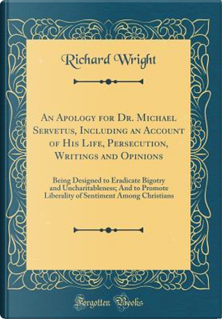 An Apology for Dr. Michael Servetus, Including an Account of His Life, Persecution, Writings and Opinions by Richard T. Wright