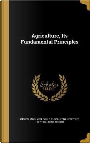AGRICULTURE ITS FUNDAMENTAL PR by Andrew Macnairn Soule