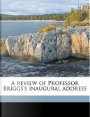 A Review of Professor Briggs's Inaugural Address by Charles A. 1841 Briggs