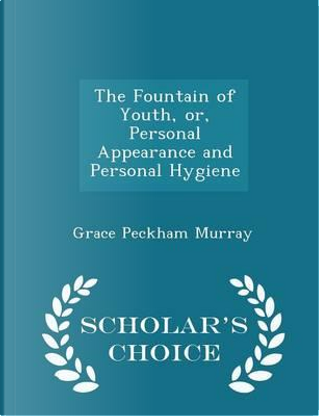 The Fountain of Youth, Or, Personal Appearance and Personal Hygiene - Scholar's Choice Edition by Grace Peckham Murray