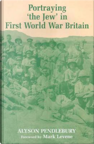Portraying 'the Jew' In First World War Britain by Alyson Pendlebury