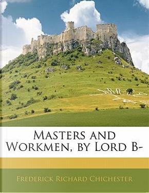 Masters and Workmen, by Lord B- by Frederick Richard Chichester