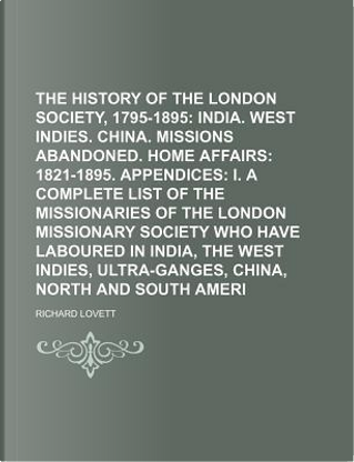 The History of the London Missionary Society, 1795-1895; India. West Indies. China. Missions Abandoned. Home Affairs 1821-1895. Appendices I. a Missionary Society Who Have Laboured Volume 2 by Richard Lovett