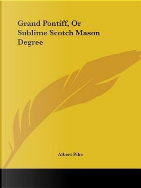 Grand Pontiff, or Sublime Scotch Mason Degree by Albert Pike